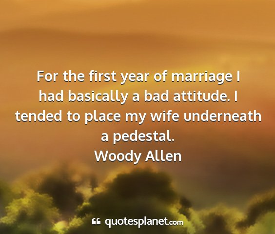 Woody allen - for the first year of marriage i had basically a...