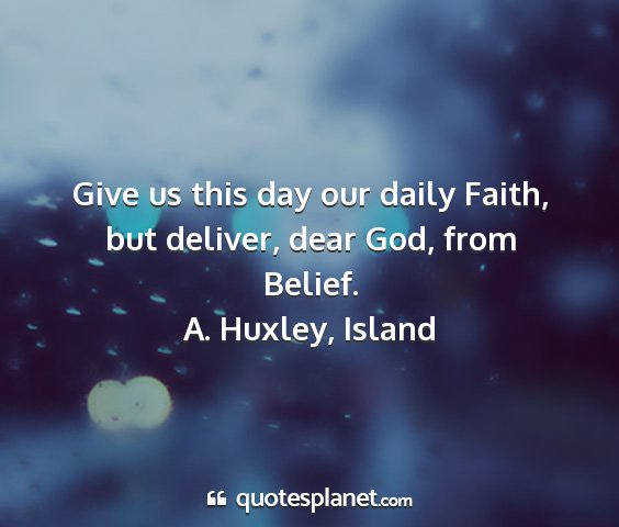 A. huxley, island - give us this day our daily faith, but deliver,...