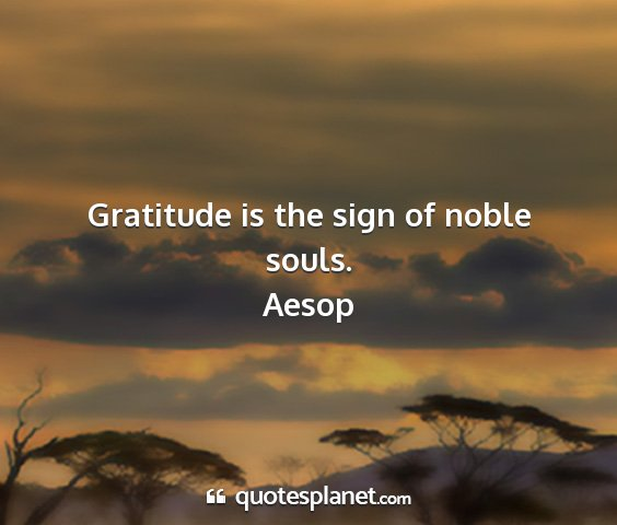 Aesop - gratitude is the sign of noble souls....