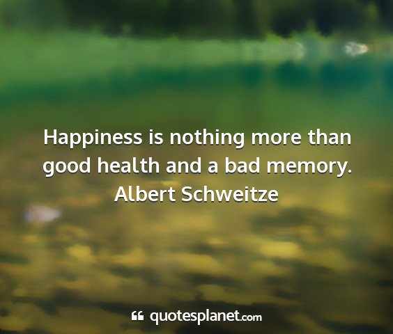 Albert schweitze - happiness is nothing more than good health and a...