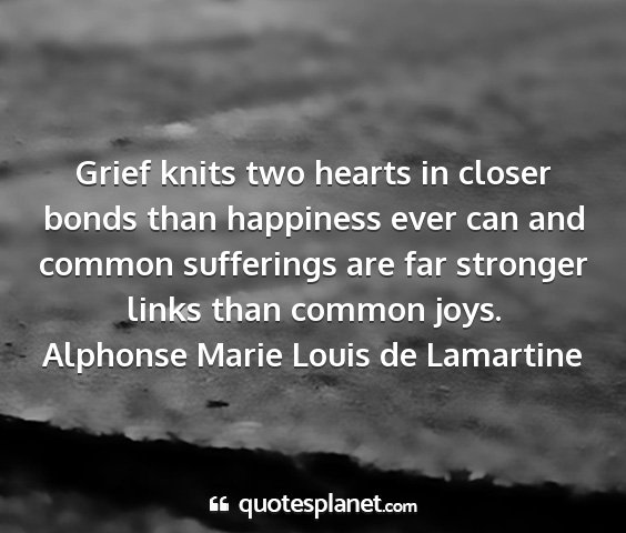 Alphonse marie louis de lamartine - grief knits two hearts in closer bonds than...