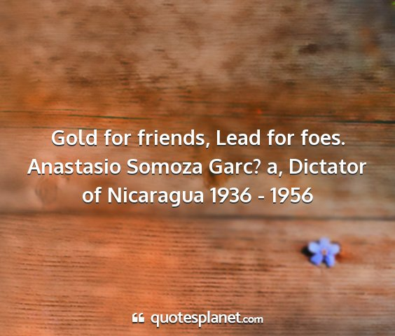 Anastasio somoza garc? a, dictator of nicaragua 1936 - 1956 - gold for friends, lead for foes....