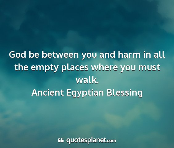 Ancient egyptian blessing - god be between you and harm in all the empty...