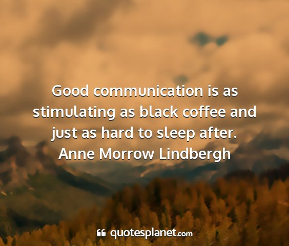 Anne morrow lindbergh - good communication is as stimulating as black...