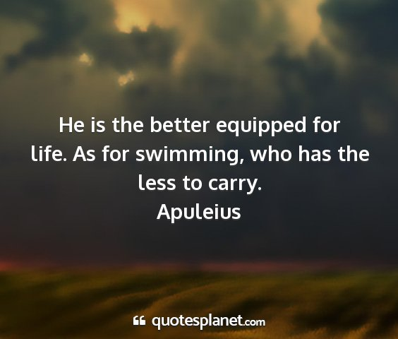 Apuleius - he is the better equipped for life. as for...