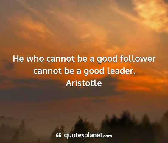 Aristotle - he who cannot be a good follower cannot be a good...