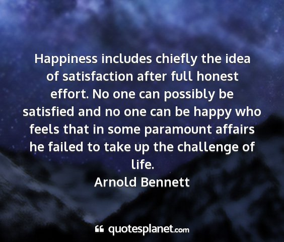 Arnold bennett - happiness includes chiefly the idea of...