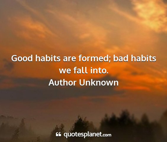 Author unknown - good habits are formed; bad habits we fall into....