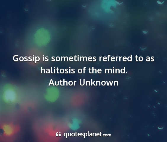 Author unknown - gossip is sometimes referred to as halitosis of...
