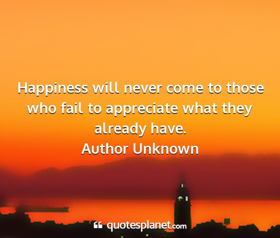 Author unknown - happiness will never come to those who fail to...