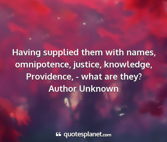 Author unknown - having supplied them with names, omnipotence,...