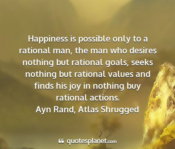 Ayn rand, atlas shrugged - happiness is possible only to a rational man, the...