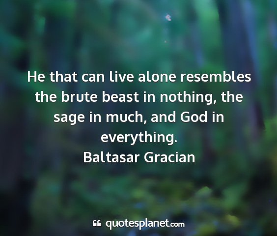 Baltasar gracian - he that can live alone resembles the brute beast...