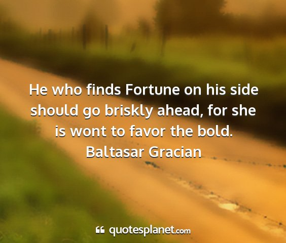 Baltasar gracian - he who finds fortune on his side should go...