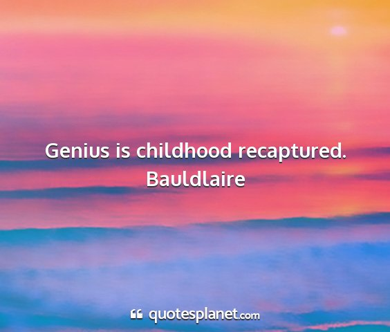 Bauldlaire - genius is childhood recaptured....