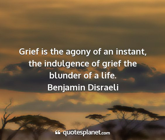 Benjamin disraeli - grief is the agony of an instant, the indulgence...
