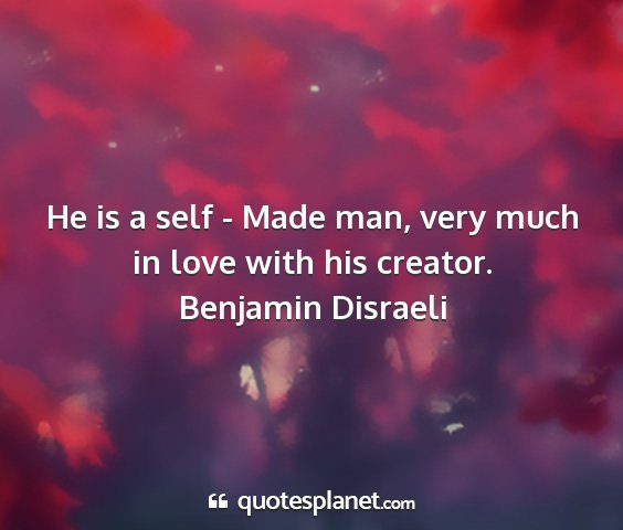 Benjamin disraeli - he is a self - made man, very much in love with...
