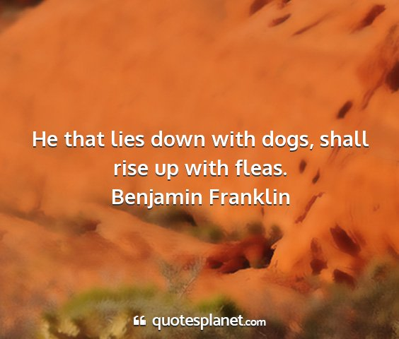 Benjamin franklin - he that lies down with dogs, shall rise up with...