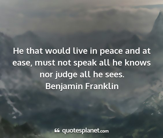 Benjamin franklin - he that would live in peace and at ease, must not...