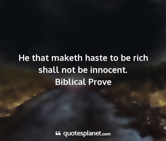 Biblical prove - he that maketh haste to be rich shall not be...