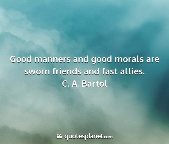 C. a. bartol - good manners and good morals are sworn friends...