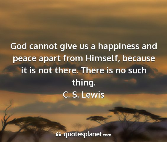C. s. lewis - god cannot give us a happiness and peace apart...