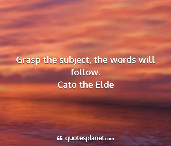 Cato the elde - grasp the subject, the words will follow....