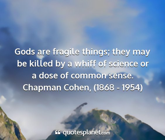 Chapman cohen, (1868 - 1954) - gods are fragile things; they may be killed by a...