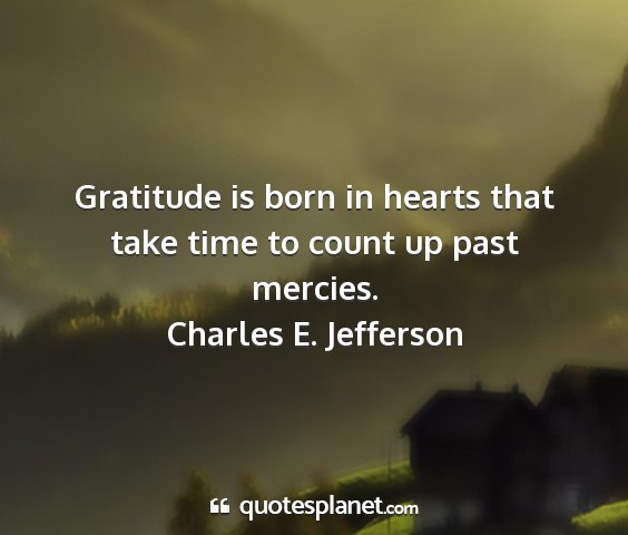 Charles e. jefferson - gratitude is born in hearts that take time to...