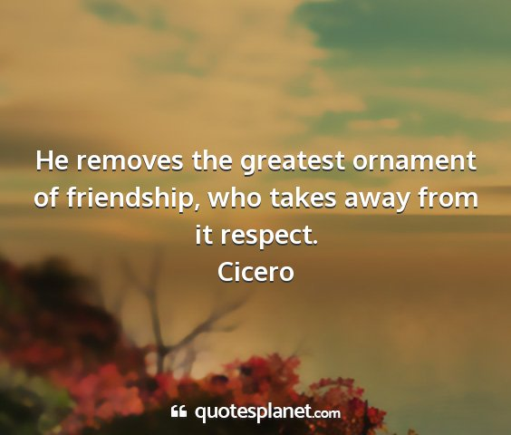 Cicero - he removes the greatest ornament of friendship,...