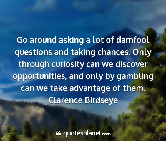 Clarence birdseye - go around asking a lot of damfool questions and...