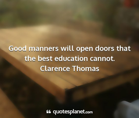 Clarence thomas - good manners will open doors that the best...