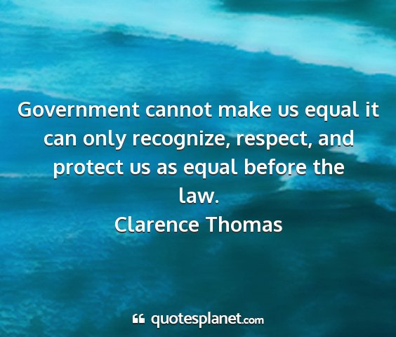 Clarence thomas - government cannot make us equal it can only...