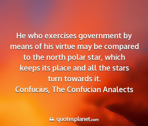 Confucius, the confucian analects - he who exercises government by means of his...