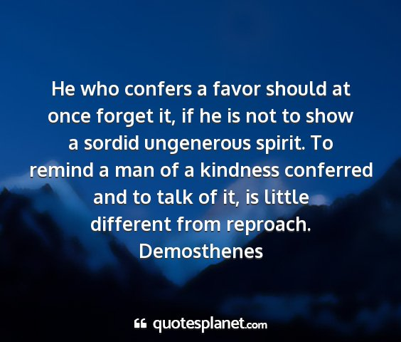 Demosthenes - he who confers a favor should at once forget it,...