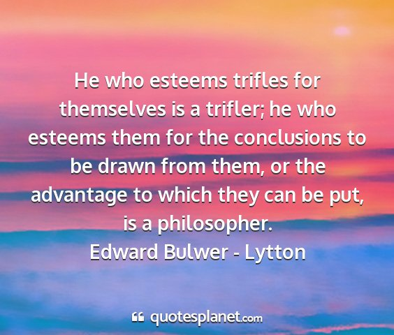 Edward bulwer - lytton - he who esteems trifles for themselves is a...