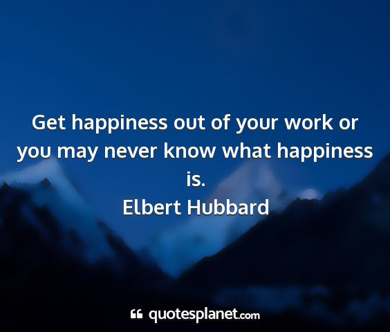 Elbert hubbard - get happiness out of your work or you may never...