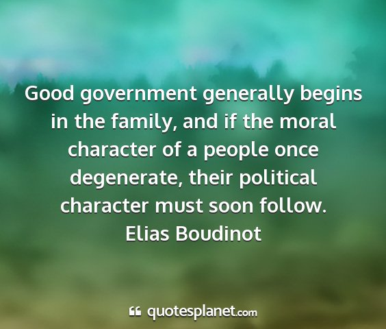 Elias boudinot - good government generally begins in the family,...