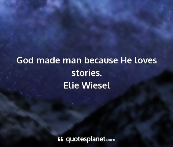 Elie wiesel - god made man because he loves stories....