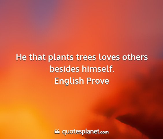 English prove - he that plants trees loves others besides himself....