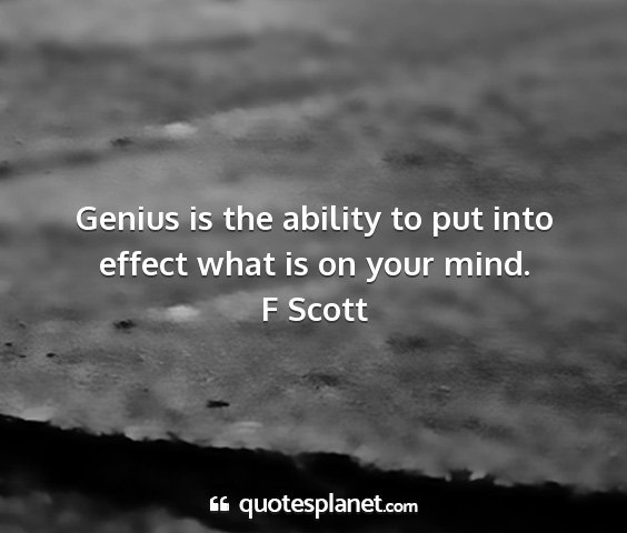 F scott - genius is the ability to put into effect what is...