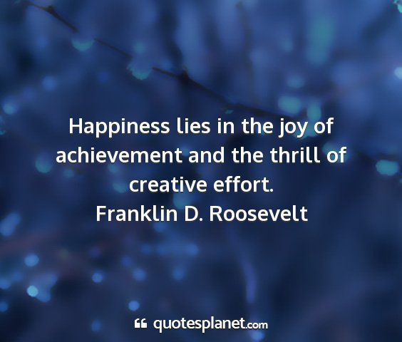 Franklin d. roosevelt - happiness lies in the joy of achievement and the...