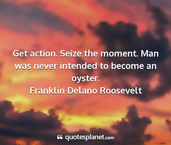 Franklin delano roosevelt - get action. seize the moment. man was never...
