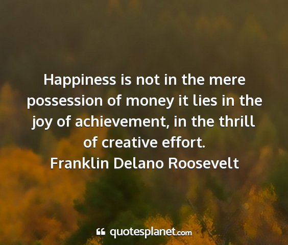 Franklin delano roosevelt - happiness is not in the mere possession of money...