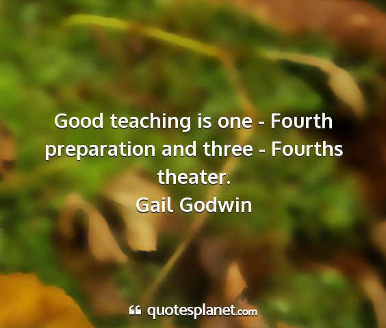 Gail godwin - good teaching is one - fourth preparation and...