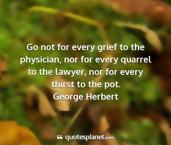 George herbert - go not for every grief to the physician, nor for...