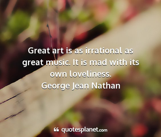 George jean nathan - great art is as irrational as great music. it is...