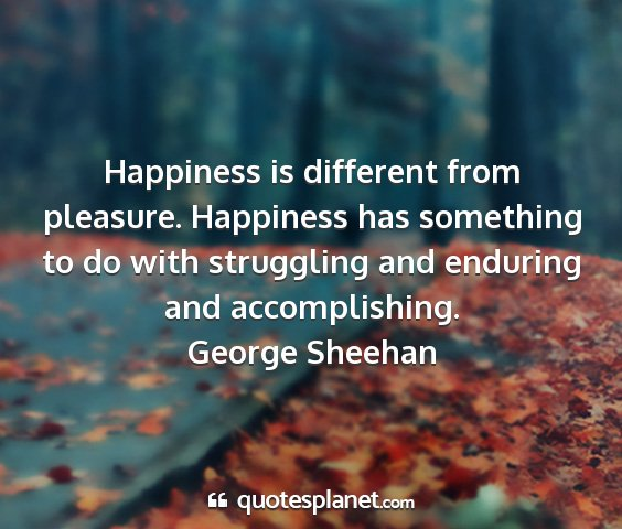 George sheehan - happiness is different from pleasure. happiness...