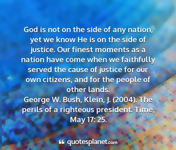 George w. bush, klein, j. (2004). the perils of a righteous president. time, may 17: 25. - god is not on the side of any nation, yet we know...