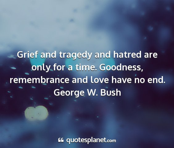 George w. bush - grief and tragedy and hatred are only for a time....